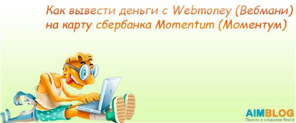 Как вывести деньги с Webmoney (Вебмани) на карту сбербанка Maestro Momentum (Моментум Маэстро)